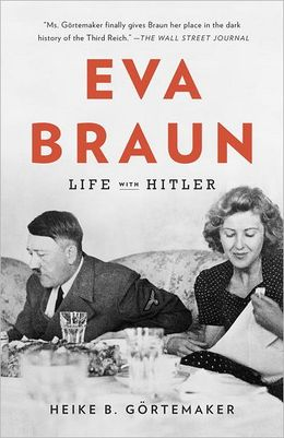 Eva Braun: Life with Hitler---by Heike B. Gortemaker (Alfred A. Knopf, 2011)